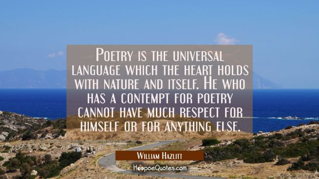 Poetry is the universal language which the heart holds with nature and itself. He who has a contemp