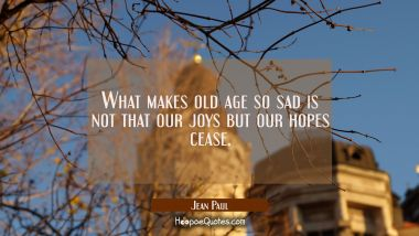 What makes old age so sad is not that our joys but our hopes cease. Jean Paul Quotes