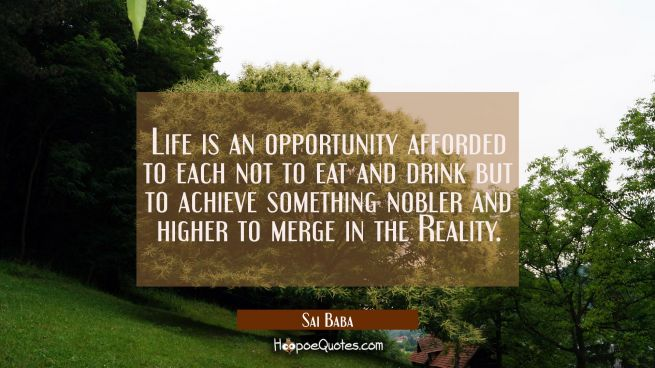 Life is an opportunity afforded to each not to eat and drink but to achieve something nobler and hi