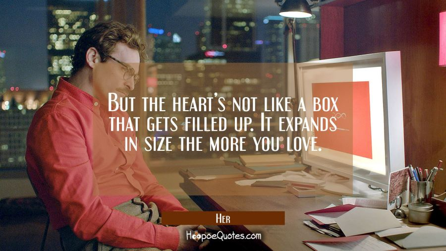 But the heart's not like a box that gets filled up. It expands in size the more you love. Movie Quotes Quotes