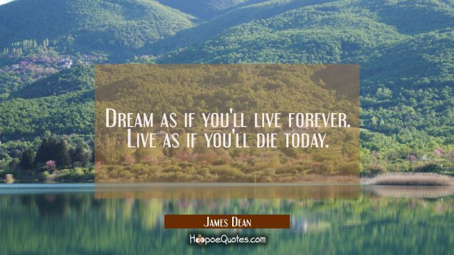 Dream as if you'll live forever. Live as if you'll die today.