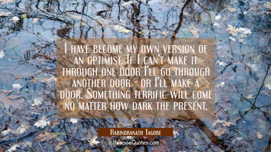 I have become my own version of an optimist. If I can't make it through one door I'll go through an Rabindranath Tagore Quotes