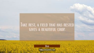 Take rest, a field that has rested gives a beautiful crop.