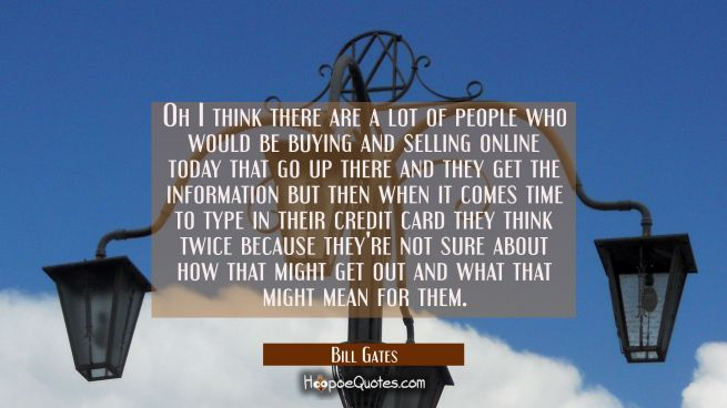 Oh I think there are a lot of people who would be buying and selling online today that go up there