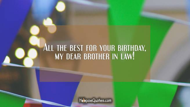 All the best for your birthday, my dear brother in law!