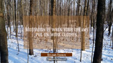 Motivation is when your dreams put on work clothes. Benjamin Franklin Quotes