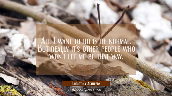 All I want to do is be normal. But really it's other people who won't let me be that way.