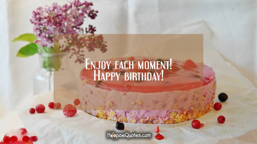 Enjoy each moment! Happy birthday! Birthday Quotes