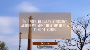 In order to carry a positive action we must develop here a positive vision. Dalai Lama Quotes