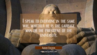 I speak to everyone in the same way, whether he is the garbage man or the president of the university. Albert Einstein Quotes