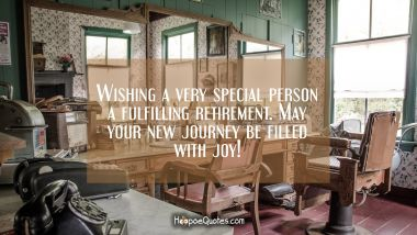 Wishing a very special person a fulfilling retirement. May your new journey be filled with joy! Retirement Quotes