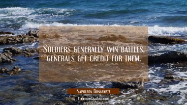 Soldiers generally win battles, generals get credit for them.