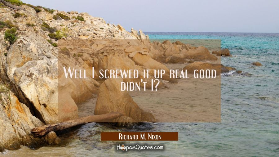 Well I screwed it up real good didn't I? Richard M. Nixon Quotes
