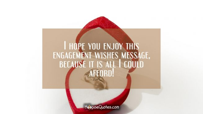 I hope you enjoy this engagement wishes message, because it is all I could afford!