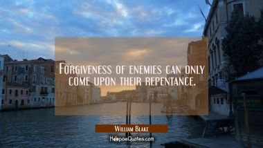 Forgiveness of enemies can only come upon their repentance. William Blake Quotes