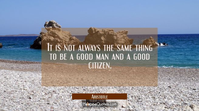 It is not always the same thing to be a good man and a good citizen.