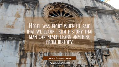 Hegel was right when he said that we learn from history that man can never learn anything from hist