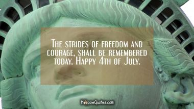 The strides of freedom and courage, shall be remembered today. Happy 4th of July.