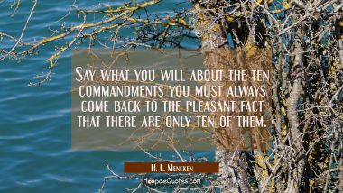 Say what you will about the ten commandments you must always come back to the pleasant fact that th