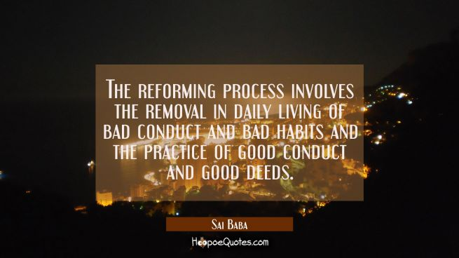 The reforming process involves the removal in daily living of bad conduct and bad habits and the pr