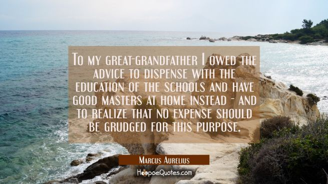 To my great-grandfather I owed the advice to dispense with the education of the schools and have go