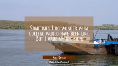 Sometimes I do wonder what college would have been like. But I made my decision.