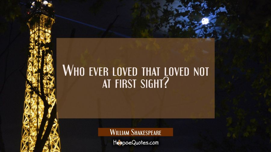 Who ever loved that loved not at first sight? William Shakespeare Quotes