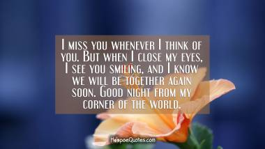 I miss you whenever I think of you. But when I close my eyes, I see you smiling, and I know we will be together again soon. Good night from my corner of the world. Good Night Quotes