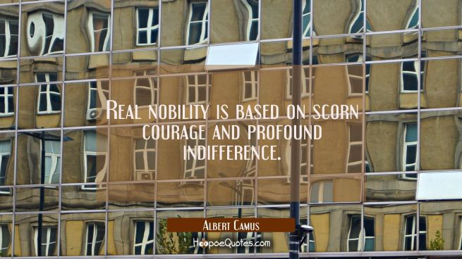 Real nobility is based on scorn courage and profound indifference.