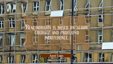 Real nobility is based on scorn courage and profound indifference. Albert Camus Quotes