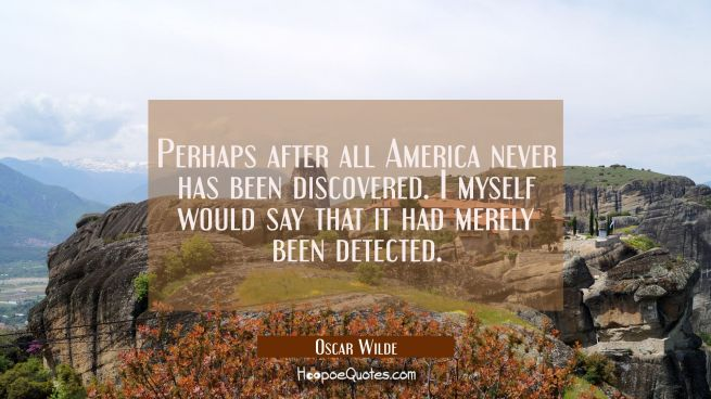 Perhaps after all America never has been discovered. I myself would say that it had merely been det