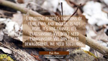 Exploiting people's emotions of fear envy and anxiety is not hope it's not change it's partisanship Paul Ryan Quotes