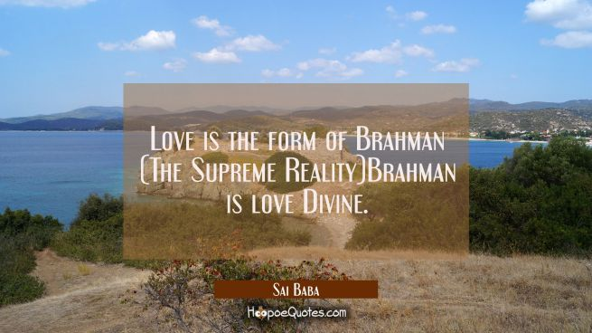 Love is the form of Brahman (The Supreme Reality)Brahman is love Divine.