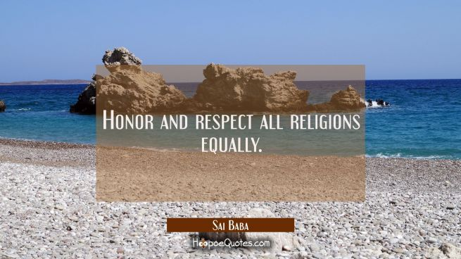 Honor and respect all religions equally.