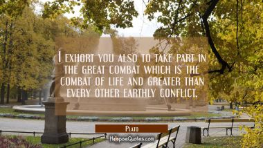 I exhort you also to take part in the great combat which is the combat of life and greater than eve