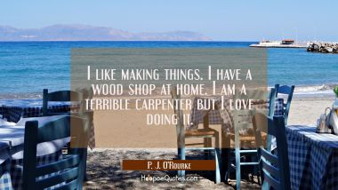 I like making things. I have a wood shop at home. I am a terrible carpenter but I love doing it. P. J. O'Rourke Quotes