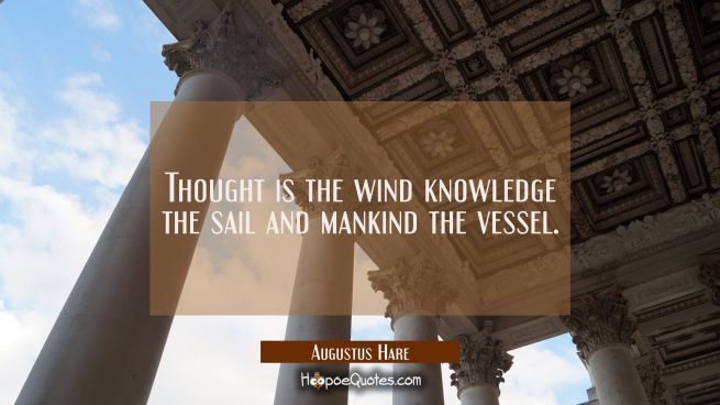 Thought is the wind knowledge the sail and mankind the vessel.