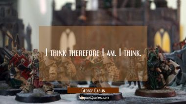 I think therefore I am. I think.