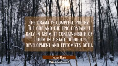 The drama is complete poetry. The ode and the epic contain it only in germ, it contains both of the