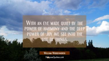 With an eye made quiet by the power of harmony and the deep power of joy we see into the life of th