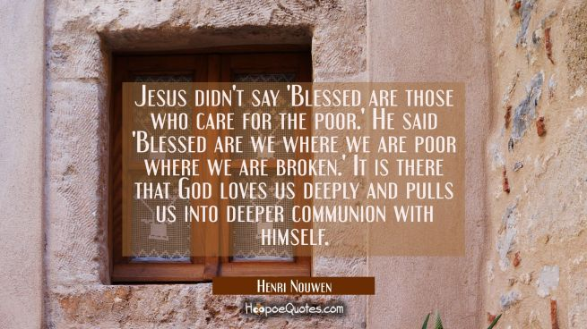 Jesus didn't say 'Blessed are those who care for the poor.' He said 'Blessed are we where we are po