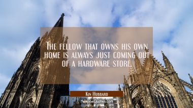 The fellow that owns his own home is always just coming out of a hardware store. Kin Hubbard Quotes