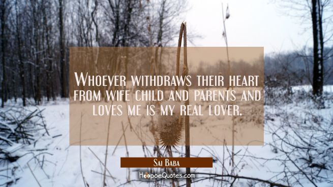 Whoever withdraws their heart from wife child and parents and loves me is my real lover.