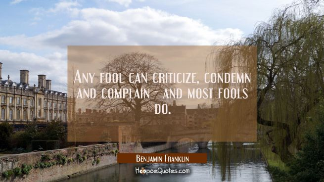 Any fool can criticize condemn and complain - and most fools do.