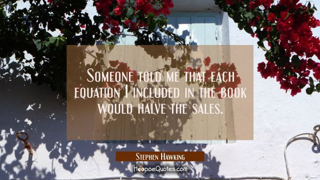 Someone told me that each equation I included in the book would halve the sales.