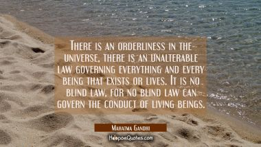 There is an orderliness in the universe there is an unalterable law governing everything and every