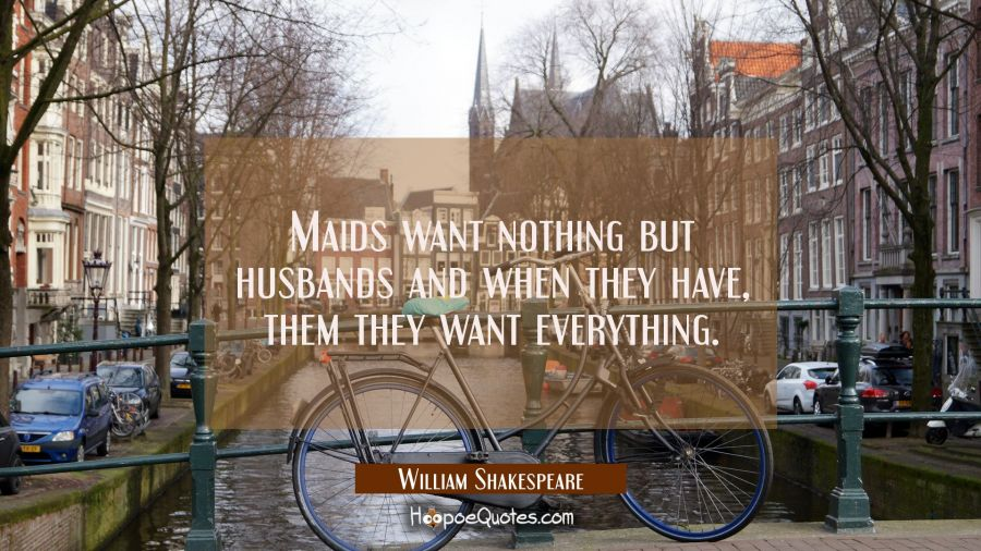 Maids want nothing but husbands and when they have them they want everything. William Shakespeare Quotes