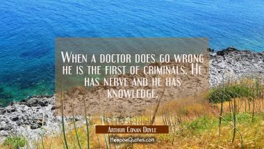 When a doctor does go wrong he is the first of criminals. He has nerve and he has knowledge.