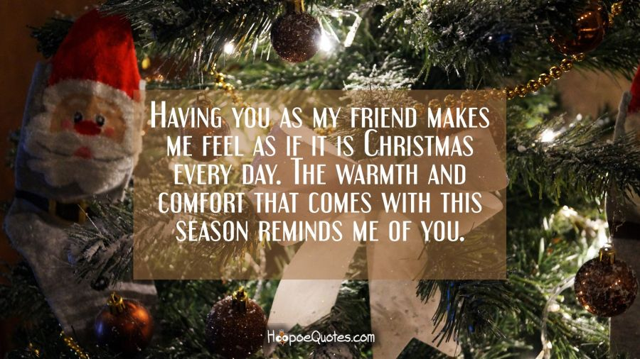 Having you as my friend makes me feel as if it is Christmas every day. The warmth and comfort that comes with this season reminds me of you. Christmas Quotes