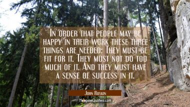 In order that people may be happy in their work these three things are needed: They must be fit for